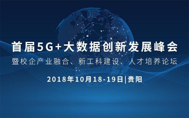 2018 5G+大数据创新发展峰会暨校企产业融合、新工科建设、人才培养论坛