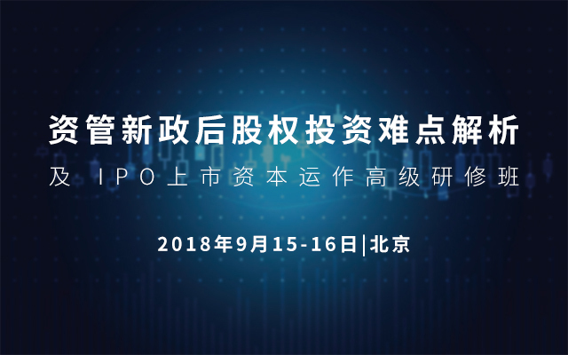 2018资管新政后股权投资难点解析及 IPO上市资本运作高级研修班