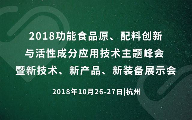 2018功能食品原、配料创新与活性成分应用技术主题峰会 暨新技术、新产品、新装备展示会