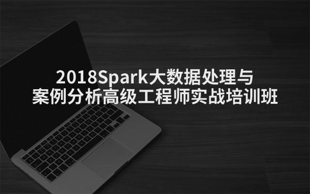 2018Spark大数据处理与案例分析高级工程师实战培训班