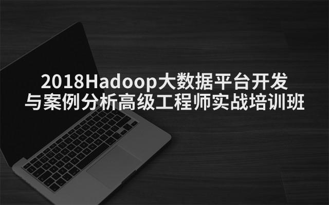 2018Hadoop大数据平台开发与案例分析高级工程师实战培训班