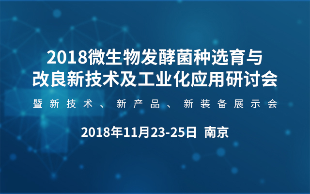 微生物发酵菌种选育与改良新技术及工业化应用研讨会暨新技术、新产品、新装备展示会2018南京