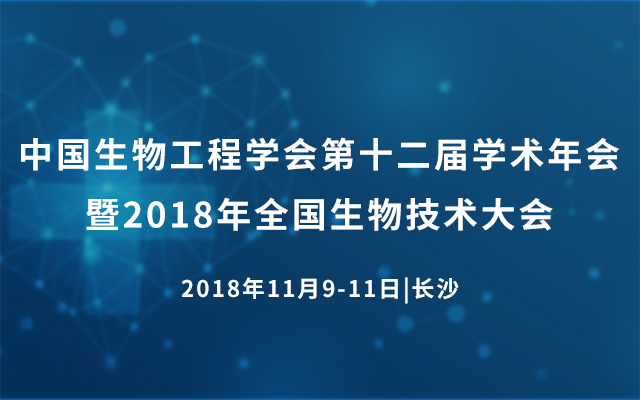 中国生物工程学会第十二届学术年会暨2018年全国生物技术大会