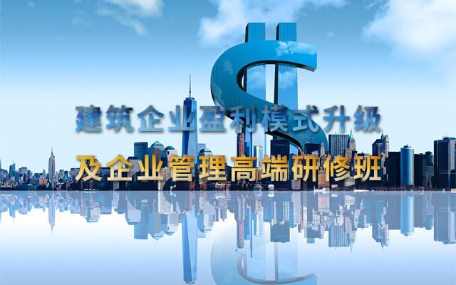 2018建筑企业盈利模式升级及企业管理高端研修班(郑州)