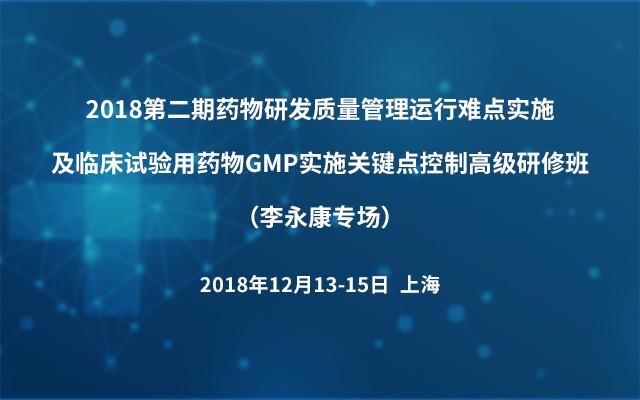 2018第二期药物研发质量管理运行难点实施及临床试验用药物GMP实施关键点控制高级研修班(李永康专场)