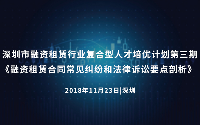 2018年深圳市融资租赁行业复合型人才培优计划第三期《融资租赁合同常见纠纷和法律诉讼要点剖析》