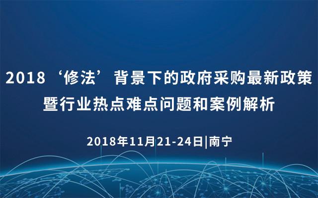 2018'修法'背景下的政府采购最新政策暨行业热点难点问题和案例解析(南宁)