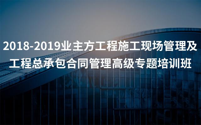 2018-2019业主方工程施工现场管理及工程总承包合同管理高级专题培训班