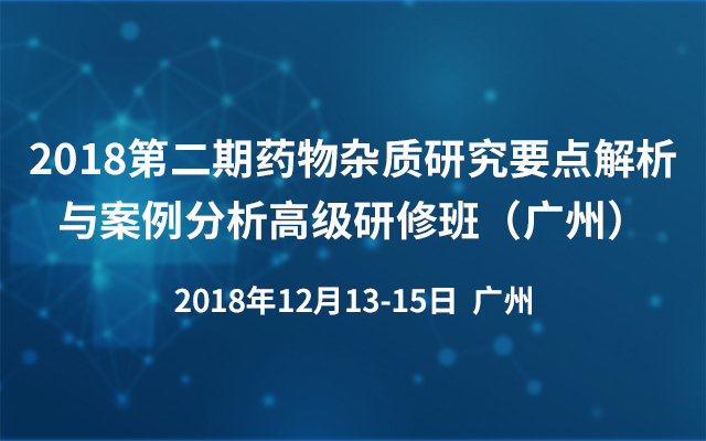 2018第二期药物杂质研究要点解析与案例分析高级研修班(广州)