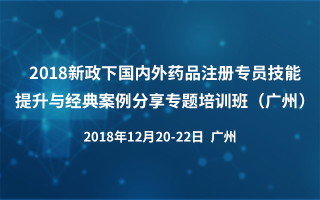 2018新政下国内外药品注册专员技能提升与经典案例分享专题培训班(广州)