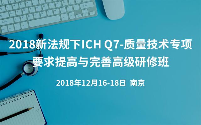 2018新法规下ICH Q7-质量技术专项要求提高与完善高级研修班