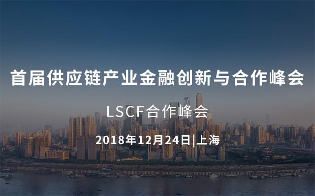 2018首届供应链产业金融创新与合作峰会(LSCF合作峰会)