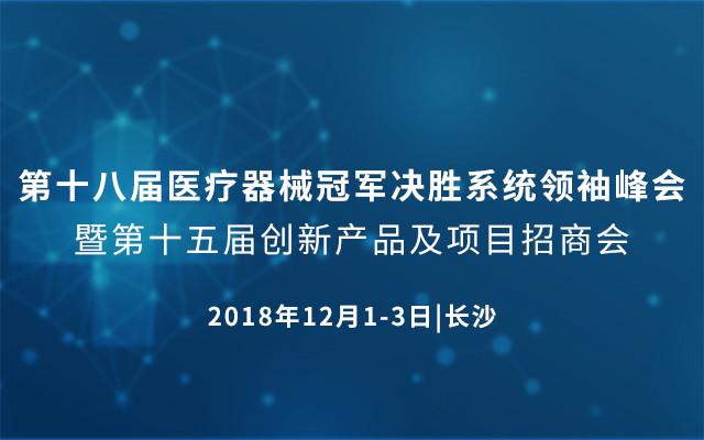 第十八届医疗器械冠军决胜系统领袖峰会2018(长沙站) 暨第十五届创新产品及项目招商会