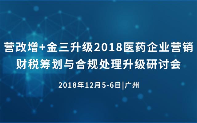 营改增+金三升级2018医药企业营销财税筹划与合规处理升级研讨会