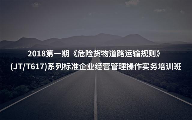 2018第一期《危险货物道路运输规则》(JT/T617)系列标准企业经营管理操作实务培训班
