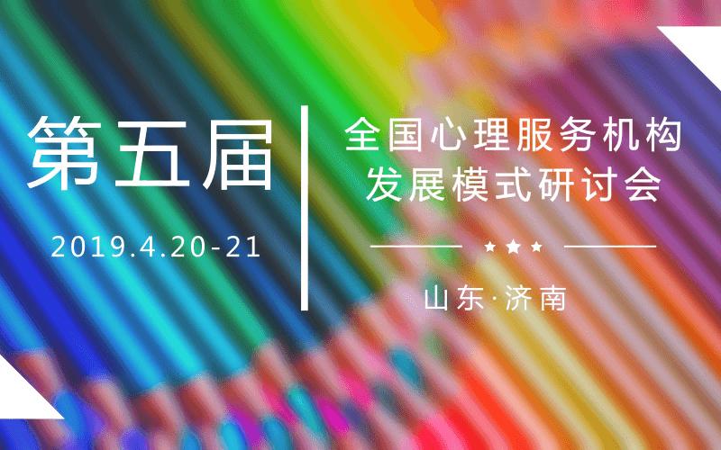 2019第五届全国心理服务机构发展模式高峰论坛(济南)