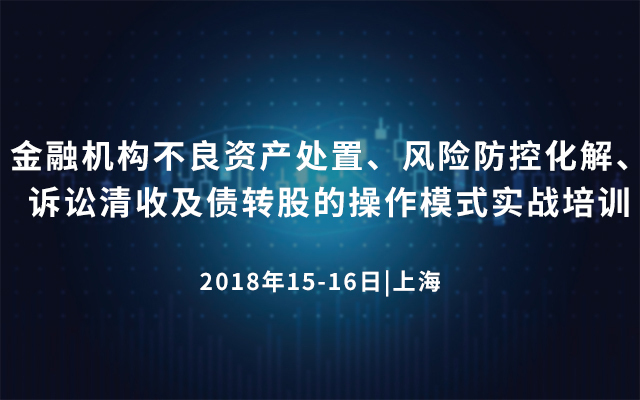 金融机构不良资产处置、风险防控化解、诉讼清收及债转股的操作模式实战培训2018(上海)