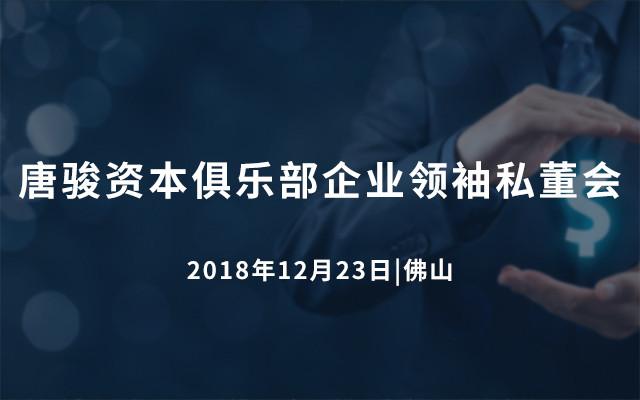 唐骏资本俱乐部企业领袖私董会2018(佛山)