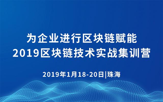 为企业进行区块链赋能·2019区块链技术实战集训营(1月珠海班)