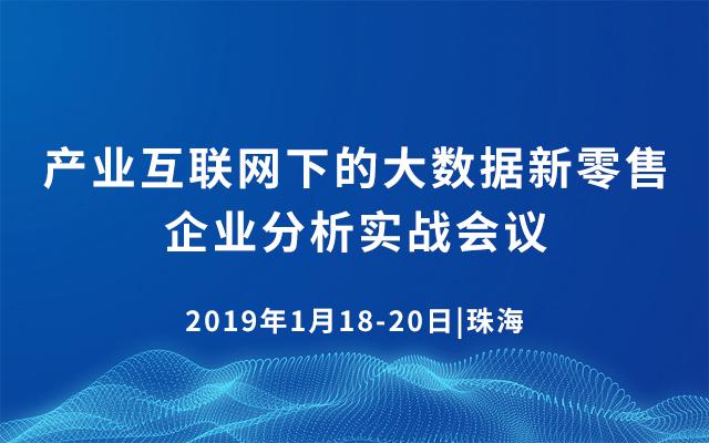 2019产业互联网下的大数据新零售企业分析实战会议(1月珠海班)