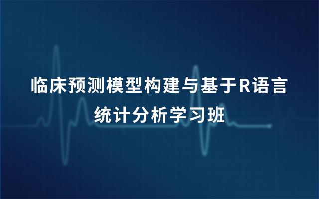 2019临床预测模型构建与基于R语言统计分析学习班(01.05-01.06北京班)