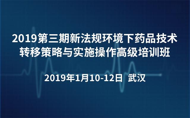2019第三期新法规环境下药品技术转移策略与实施操作高级培训班(武汉)