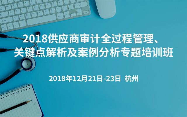 2018供应商审计全过程管理、关键点解析及案例分析专题培训班(杭州班)