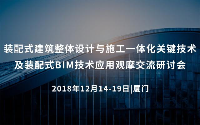装配式建筑整体设计与施工一体化关键技术及装配式BIM技术应用观摩交流研讨会2018(厦门)