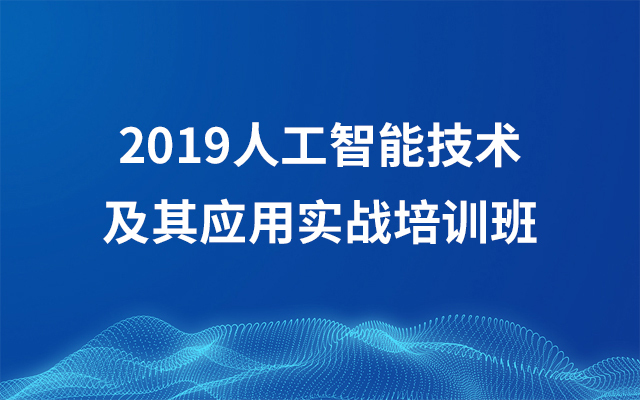 2019AI人工智能技术及其运用实战训练班(9月北京班)