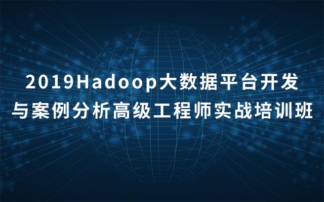 2019Hadoop大数据平台开发与案例分析高级工程师实战培训班(8月成都班)