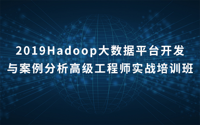 2019Hadoop大数据平台开发与案例分析高级工程师实战培训班(12月北京班)