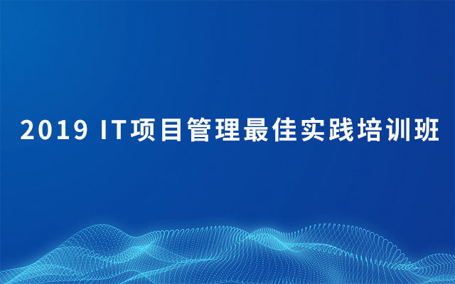 2019 IT项目管理最佳实践培训班(6月北京班)