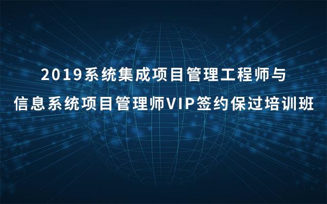 2019系统集成项目管理工程师与信息系统项目管理师VIP签约保过培训班