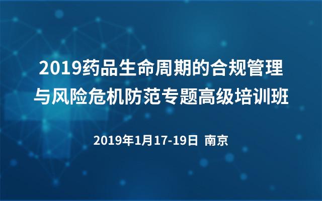 2019药品生命周期的合规管理与风险危机防范专题高级培训班(南京)