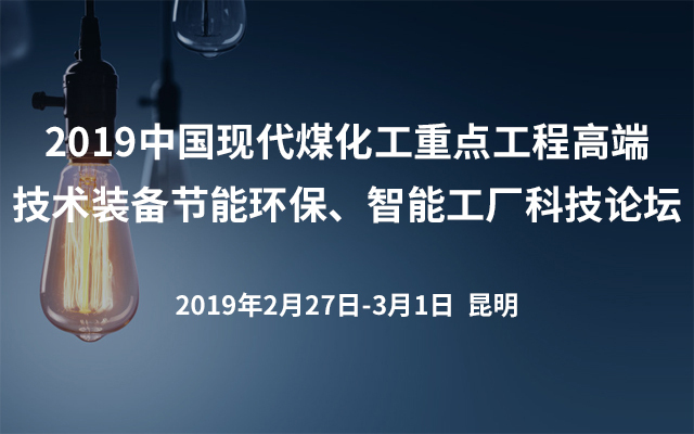 2019中国现代煤化工重点工程高端技术装备节能环保、智能工厂科技论坛(昆明)