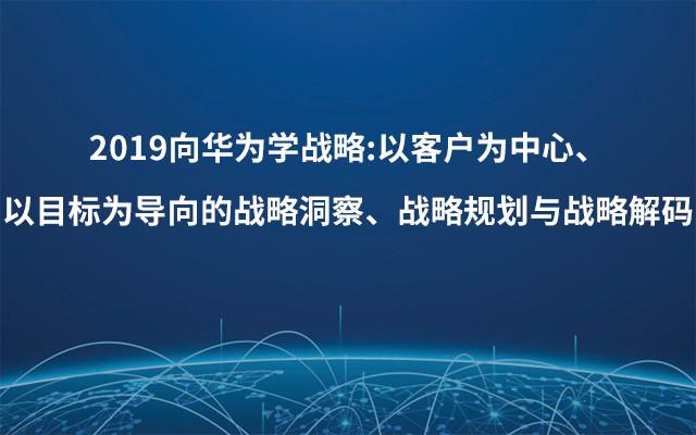 2019向华为学战略:以客户为中心、以目标为导向的战略洞察、战略规划与战略解码(3月杭州班)