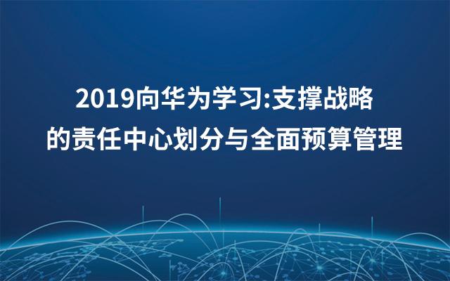 2019向华为学习:支撑战略的责任中心划分与全面预算管理(8月厦门班)