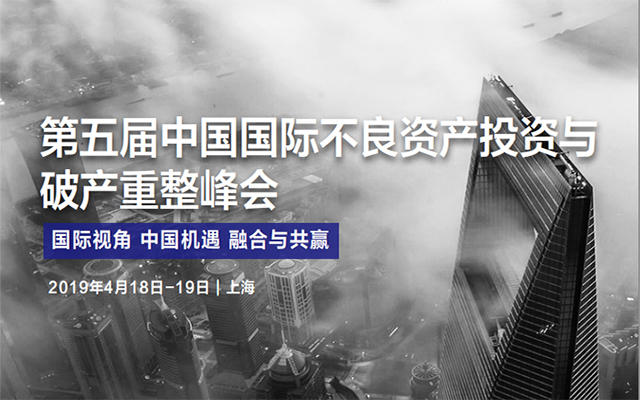 2019第五屆中國國際不良資產投資與破產重整峰會(上海)