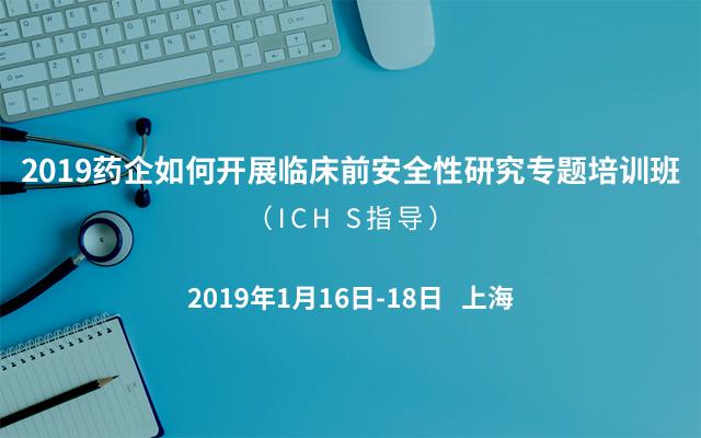 2019药企如何开展临床前安全性研究专题培训班(ICH S指导)