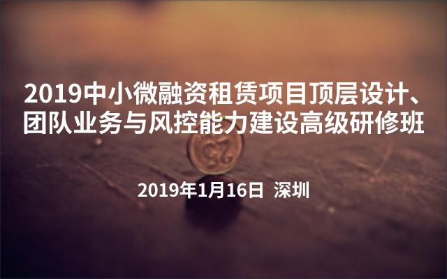 2019中小微融资租赁项目顶层设计、团队业务与风控能力建设高级研修班(深圳)