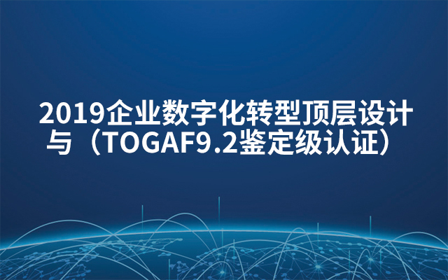 2019企业数字化转型顶层设计与(TOGAF9.2鉴定级认证)1月北京班