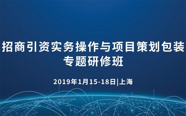 2019招商引资实务操作与项目策划包装专题研修班(上海)
