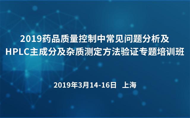 2019药品质量控制中常见问题分析及HPLC主成分及杂质测定方法验证专题培训班(上海)