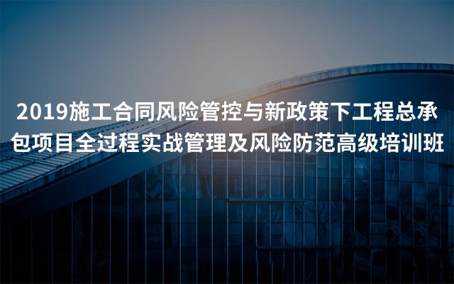 2019施工合同风险管控与新政策下工程总承包项目全过程实战管理及风险防范高级培训班(5月青岛班)