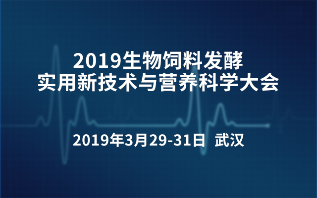 2019生物饲料发酵实用新技术与营养科学大会(武汉)