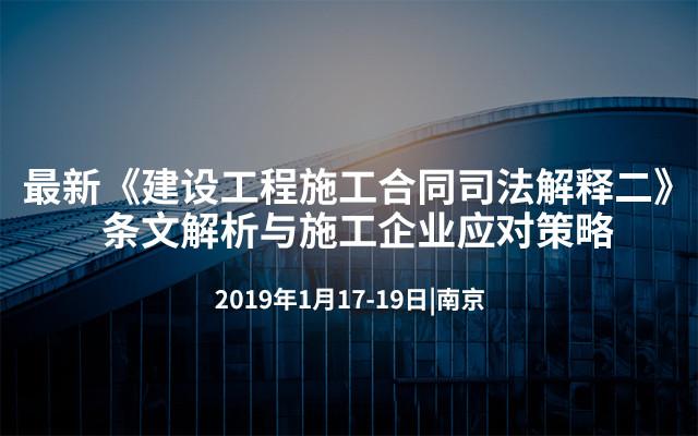 最新《建设工程施工合同司法解释二》条文解析与施工企业应对策略2019(南京)