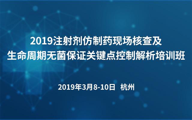 2019注射剂仿制药现场核查及生命周期无菌保证关键点控制解析培训班(杭州)
