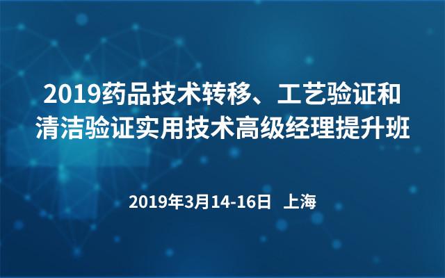 2019药品技术转移、工艺验证和清洁验证实用技术高级经理提升班(上海)