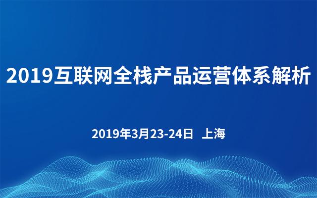 2019互联网全栈产品运营体系解析(上海)