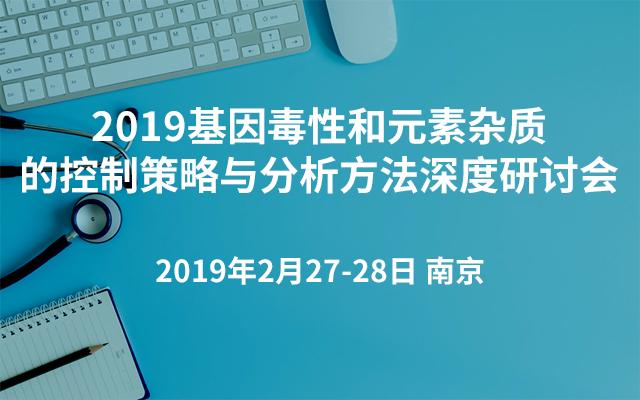 2019基因毒性和元素杂质的控制策略与分析方法深度研讨会(南京)
